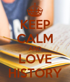 Poster: KEEP CALM AND LOVE HISTORY