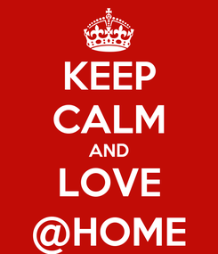 Poster: KEEP CALM AND LOVE @HOME