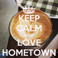 Poster: KEEP CALM AND LOVE HOMETOWN