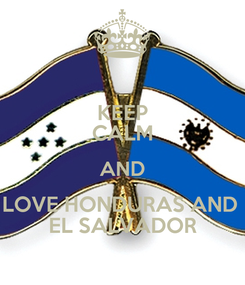 Poster: KEEP CALM AND LOVE HONDURAS AND  EL SALVADOR
