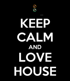 Poster: KEEP CALM AND LOVE HOUSE