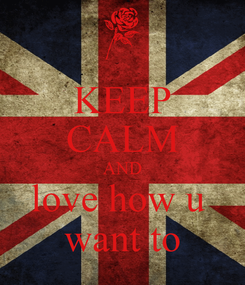 Poster: KEEP CALM AND love how u  want to