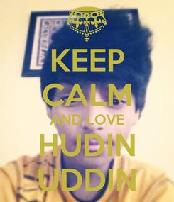 Poster: KEEP CALM AND LOVE HUDIN UDDIN