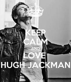 Poster: KEEP CALM AND LOVE  HUGH JACKMAN