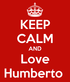 Poster: KEEP CALM AND Love Humberto