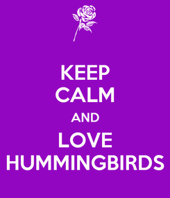 Poster: KEEP CALM AND LOVE HUMMINGBIRDS