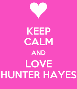 Poster: KEEP CALM AND LOVE HUNTER HAYES