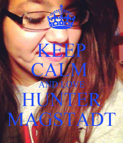 Poster: KEEP CALM  AND LOVE HUNTER MAGSTADT