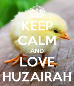 Poster: KEEP CALM AND LOVE HUZAIRAH
