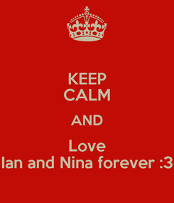Poster: KEEP CALM AND Love Ian and Nina forever :3