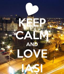 Poster: KEEP CALM AND LOVE IAȘI