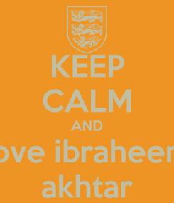Poster: KEEP CALM AND love ibraheem akhtar