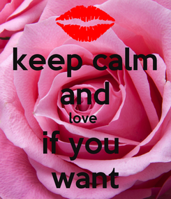 Poster: keep calm and love  if you  want