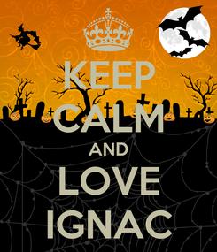 Poster: KEEP CALM AND LOVE IGNAC
