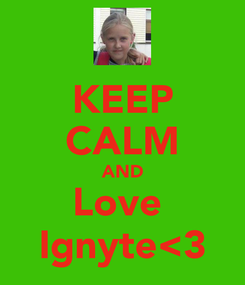 Poster: KEEP CALM AND Love  Ignyte<3