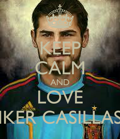Poster: KEEP CALM AND LOVE IKER CASILLAS