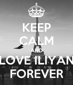 Poster: KEEP CALM AND LOVE ILIYAN FOREVER