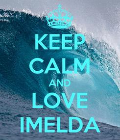 Poster: KEEP CALM AND LOVE IMELDA