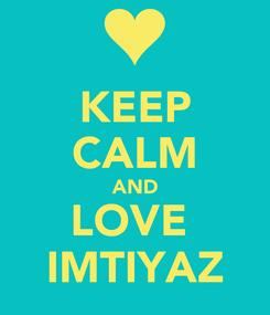 Poster: KEEP CALM AND LOVE  IMTIYAZ