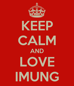 Poster: KEEP CALM AND LOVE IMUNG