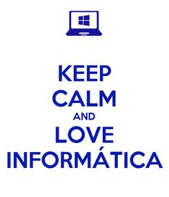 Poster: KEEP CALM AND LOVE INFORMÁTICA