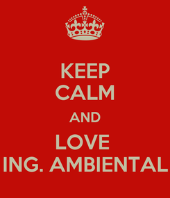 Poster: KEEP CALM AND LOVE  ING. AMBIENTAL