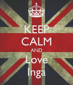 Poster: KEEP CALM AND Love Inga