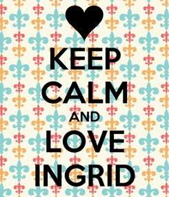 Poster: KEEP CALM AND LOVE INGRID