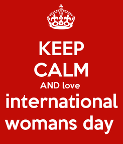 Poster: KEEP CALM AND love  international womans day