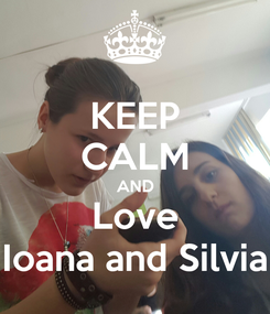 Poster: KEEP CALM AND Love Ioana and Silvia