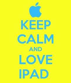 Poster: KEEP CALM AND LOVE IPAD