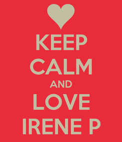 Poster: KEEP CALM AND LOVE IRENE P