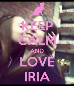 Poster: KEEP CALM AND LOVE IRIA