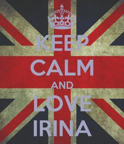 Poster: KEEP CALM AND LOVE IRINA