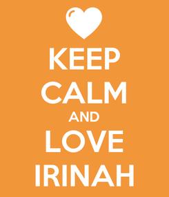 Poster: KEEP CALM AND LOVE IRINAH