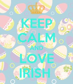 Poster: KEEP CALM AND LOVE IRISH