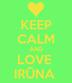 Poster: KEEP CALM AND LOVE  IRŪNA