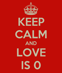 Poster: KEEP CALM AND LOVE IS 0