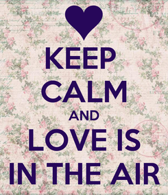 Poster: KEEP  CALM AND LOVE IS IN THE AIR