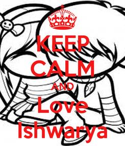 Poster: KEEP CALM AND Love Ishwarya