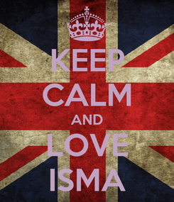 Poster: KEEP CALM AND LOVE ISMA