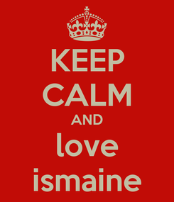 Poster: KEEP CALM AND love ismaine