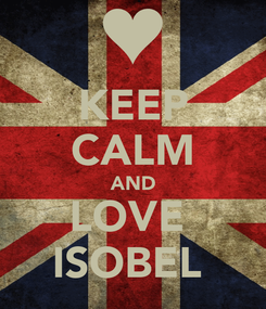 Poster: KEEP CALM AND LOVE  ISOBEL