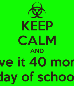 Poster: KEEP CALM AND love it 40 more  day of school