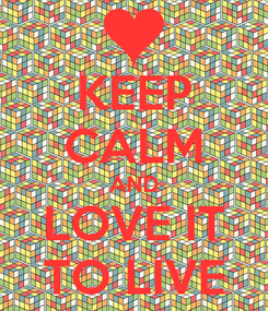 Poster: KEEP CALM AND LOVE IT TO LIVE