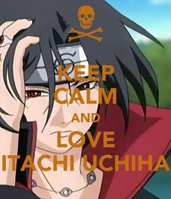 Poster: KEEP CALM AND LOVE ITACHI UCHIHA