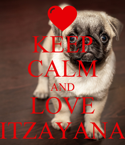 Poster: KEEP CALM AND LOVE ITZAYANA