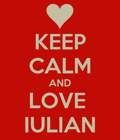 Poster: KEEP CALM AND LOVE  IULIAN