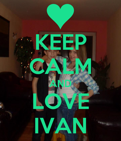 Poster: KEEP CALM AND LOVE IVAN