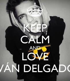 Poster: KEEP CALM AND LOVE IVÁN DELGADO